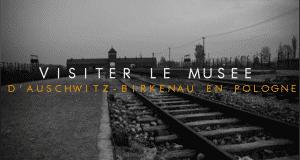 COUVERTURE visiter le musée d'Auschwitz Birkenau en pologne
