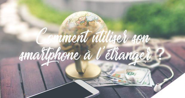 Comment utiliser son smartphone à l 'etranger